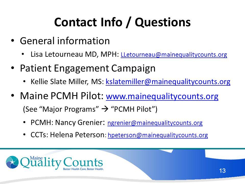 Contact Info / Questions General information Lisa Letourneau MD, MPH: LLetourneau@mainequalitycounts.org LLetourneau@mainequalitycounts.org Patient Engagement Campaign Kellie Slate Miller, MS: kslatemiller@mainequalitycounts.orgkslatemiller@mainequalitycounts.org Maine PCMH Pilot: www.mainequalitycounts.org www.mainequalitycounts.org (See Major Programs  PCMH Pilot ) PCMH: Nancy Grenier : ngrenier@mainequalitycounts.org ngrenier@mainequalitycounts.org CCTs: Helena Peterson : hpeterson@mainequalitycounts.orghpeterson@mainequalitycounts.org 13