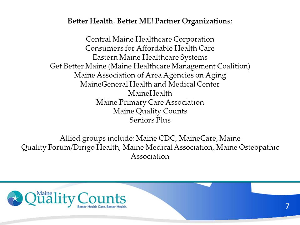 7 Better Health. Better ME! Partner Organizations: Central Maine Healthcare Corporation Consumers for Affordable Health Care Eastern Maine Healthcare