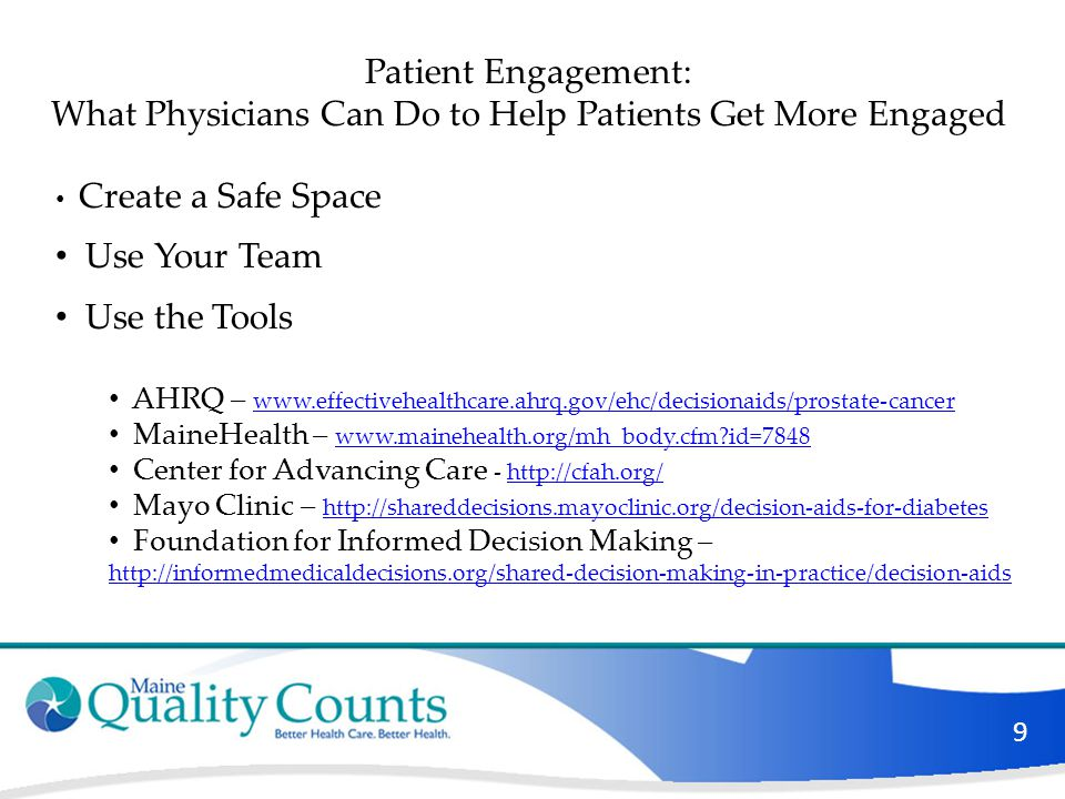 9 Patient Engagement: What Physicians Can Do to Help Patients Get More Engaged Create a Safe Space Use Your Team Use the Tools AHRQ – www.effectivehea