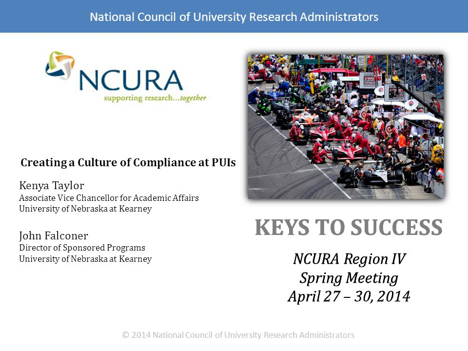 NCURA Region IV Spring Meeting April 27 – 30, 2014 NCRUA Region IV Spring @ 2014 National Council of University Research Administrators The Nature of Faculty: Intelligent, creative people continually seeking new opportunities.