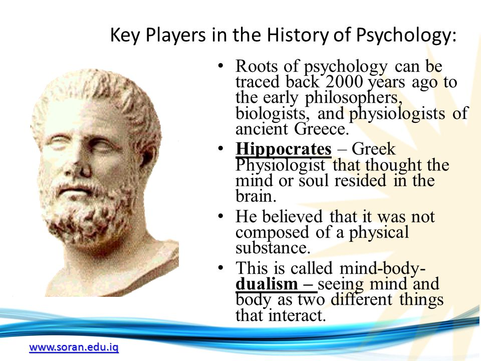 www.soran.edu.iq Key Players in the History of Psychology: Roots of psychology can be traced back 2000 years ago to the early philosophers, biologists, and physiologists of ancient Greece.