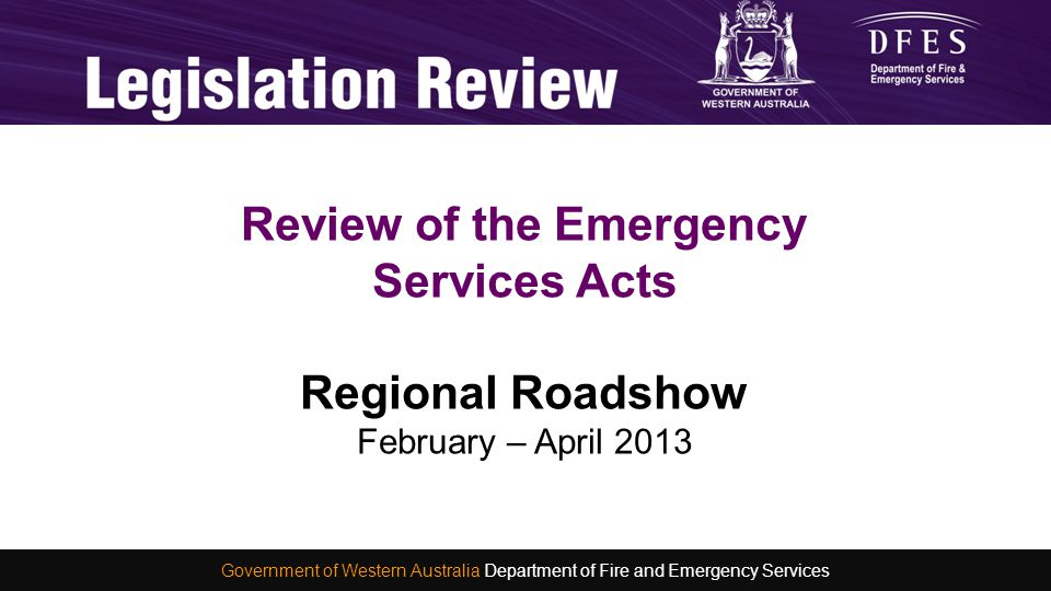 Consultation and Development of a new Emergency Services Act Michelle Smith 4 November 2012 WA Fire and Emergency Services Conference 2012 Government of Western Australia Department of Fire and Emergency Services Agenda:  History of the legislation  Reasons for review  Background  Review process  General categories to consider  Making a submission