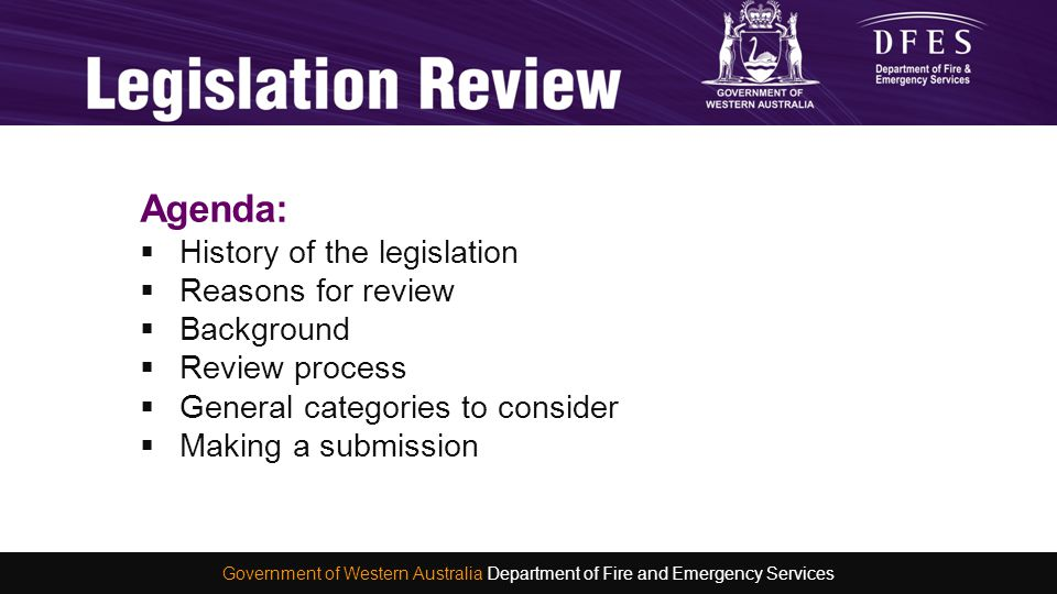 Reason for review:  Our current legislation is complex  It does not reflect the vital ways our emergency services organisations interact and rely on each other  Our aim is to make it simpler and more reflective of how we serve our communities today Emergency Services Legislation Government of Western Australia Department of Fire and Emergency Services
