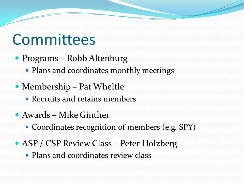 Committees Programs – Robb Altenburg Plans and coordinates monthly meetings Membership – Pat Wheltle Recruits and retains members Awards – Mike Ginther Coordinates recognition of members (e.g.