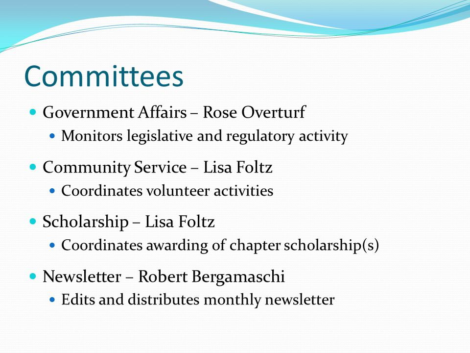Committees Government Affairs – Rose Overturf Monitors legislative and regulatory activity Community Service – Lisa Foltz Coordinates volunteer activities Scholarship – Lisa Foltz Coordinates awarding of chapter scholarship(s) Newsletter – Robert Bergamaschi Edits and distributes monthly newsletter