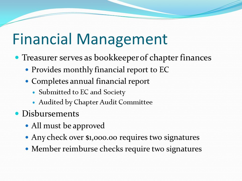 Financial Management Treasurer serves as bookkeeper of chapter finances Provides monthly financial report to EC Completes annual financial report Submitted to EC and Society Audited by Chapter Audit Committee Disbursements All must be approved Any check over $1,000.00 requires two signatures Member reimburse checks require two signatures