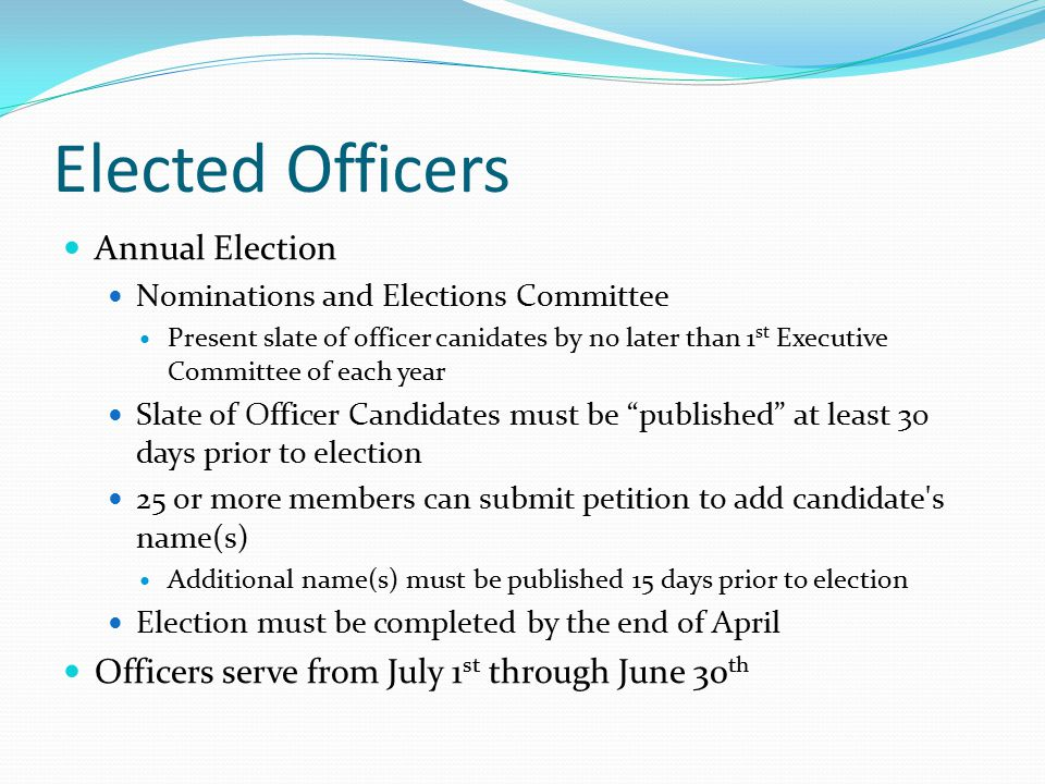 Elected Officers Annual Election Nominations and Elections Committee Present slate of officer canidates by no later than 1 st Executive Committee of each year Slate of Officer Candidates must be published at least 30 days prior to election 25 or more members can submit petition to add candidate s name(s) Additional name(s) must be published 15 days prior to election Election must be completed by the end of April Officers serve from July 1 st through June 30 th