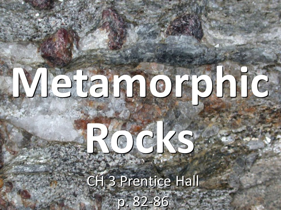 Metamorphic Rocks CH 3 Prentice Hall p. 82-86 CH 3 Prentice Hall p. 82-86