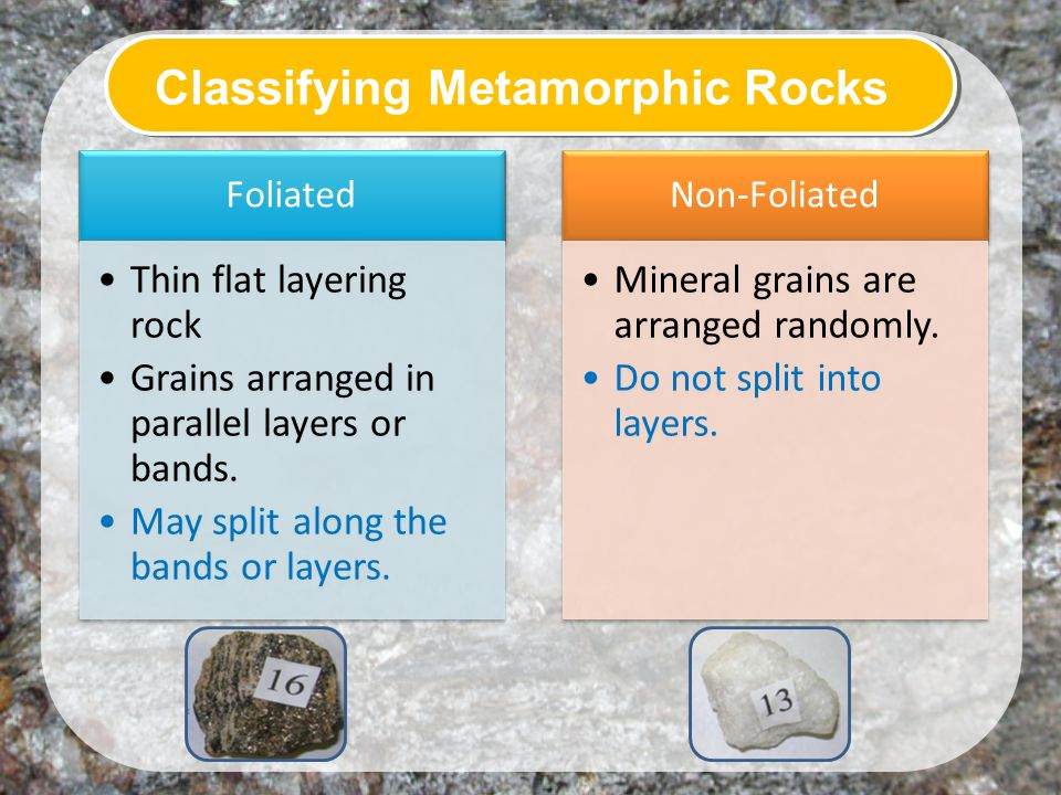 Classifying Metamorphic Rocks Foliated Thin flat layering rock Grains arranged in parallel layers or bands.