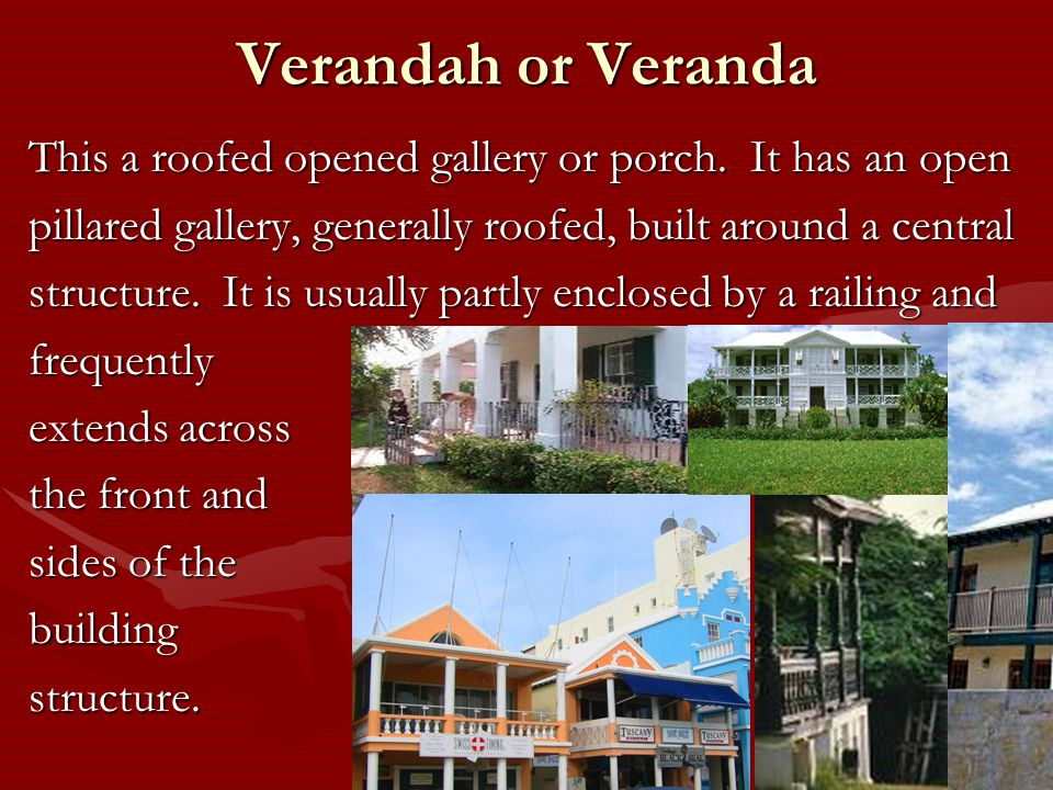 Verandah or Veranda This a roofed opened gallery or porch.