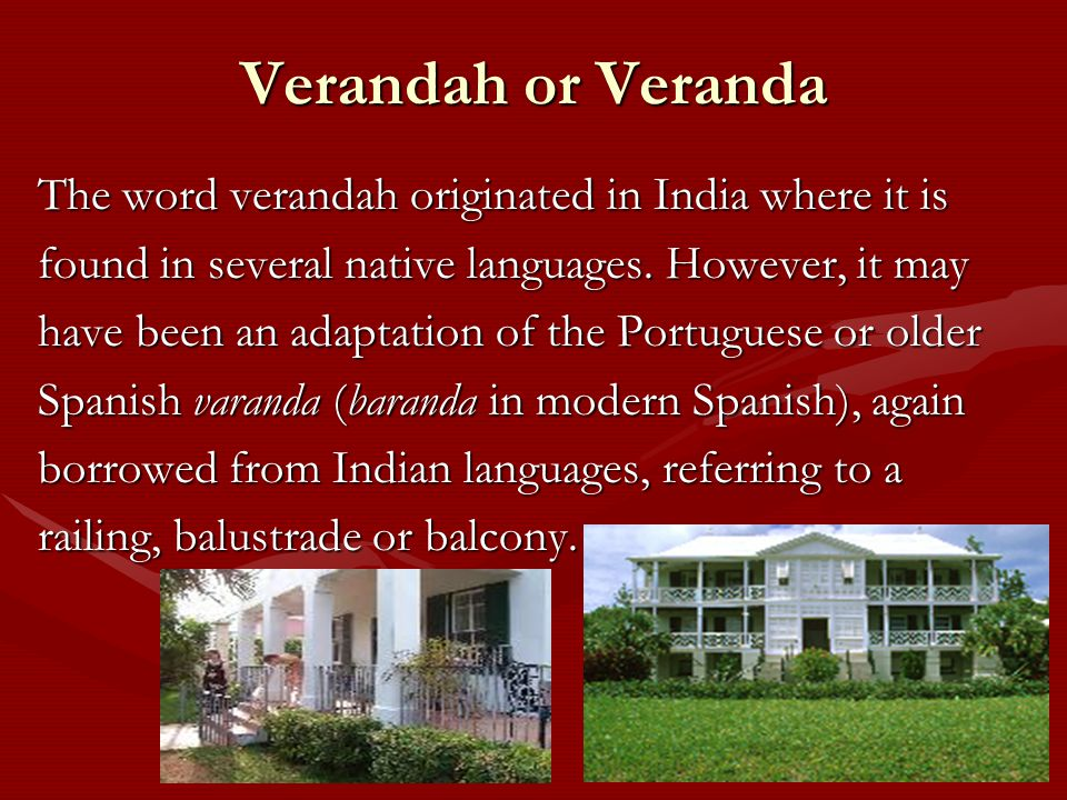 Verandah or Veranda The word verandah originated in India where it is found in several native languages.