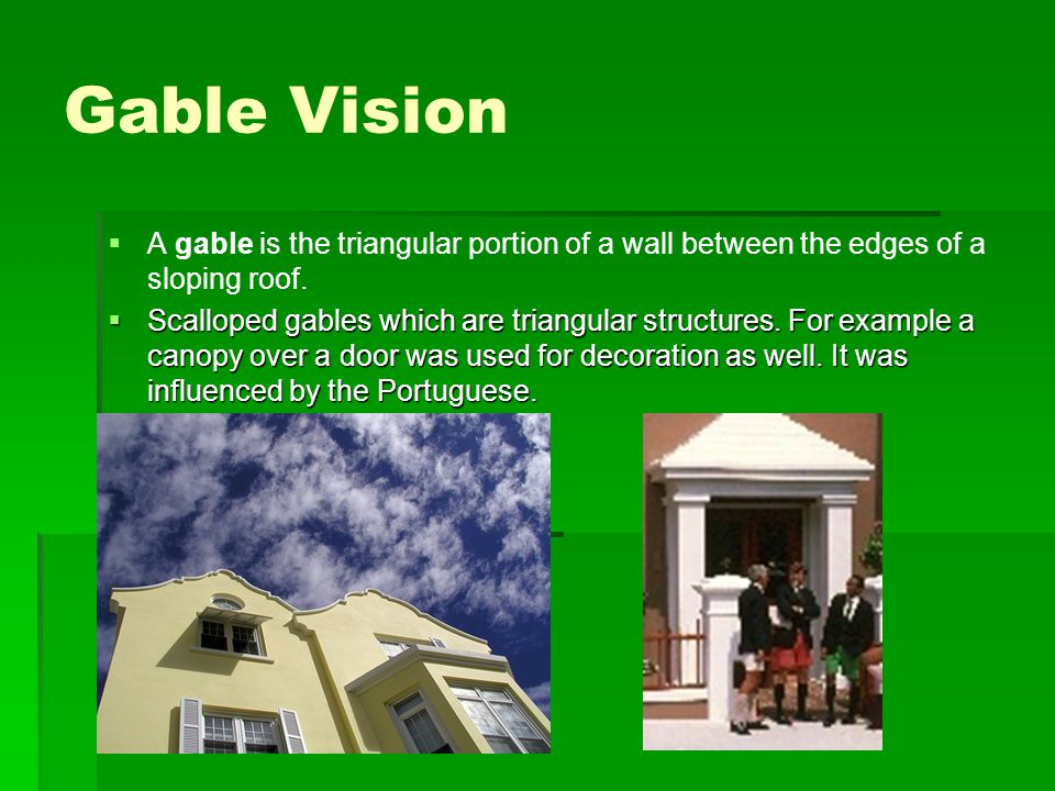 Gable Vision   A gable is the triangular portion of a wall between the edges of a sloping roof.