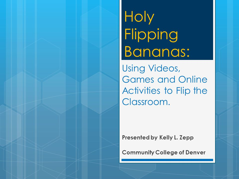 Using Videos, Games and Online Activities to Flip the Classroom. Presented by Kelly L. Zepp Community College of Denver Holy Flipping Bananas: