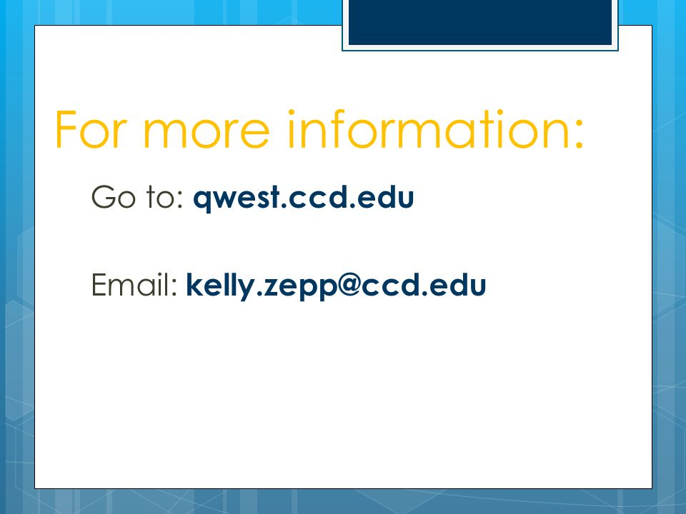 For more information: Go to: qwest.ccd.edu Email: kelly.zepp@ccd.edu