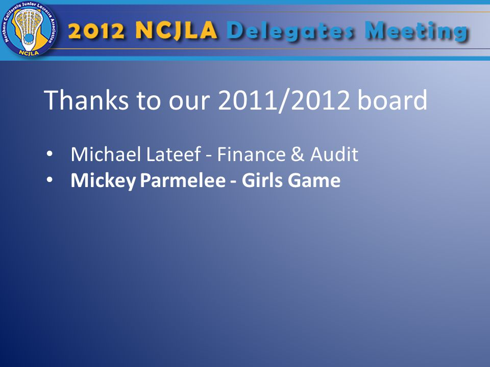 Thanks to our 2011/2012 board Michael Lateef - Finance & Audit Mickey Parmelee - Girls Game