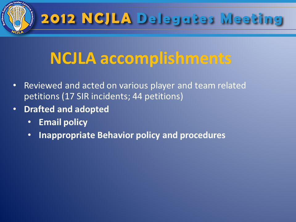 NCJLA accomplishments Reviewed and acted on various player and team related petitions (17 SIR incidents; 44 petitions) Drafted and adopted Email policy Inappropriate Behavior policy and procedures