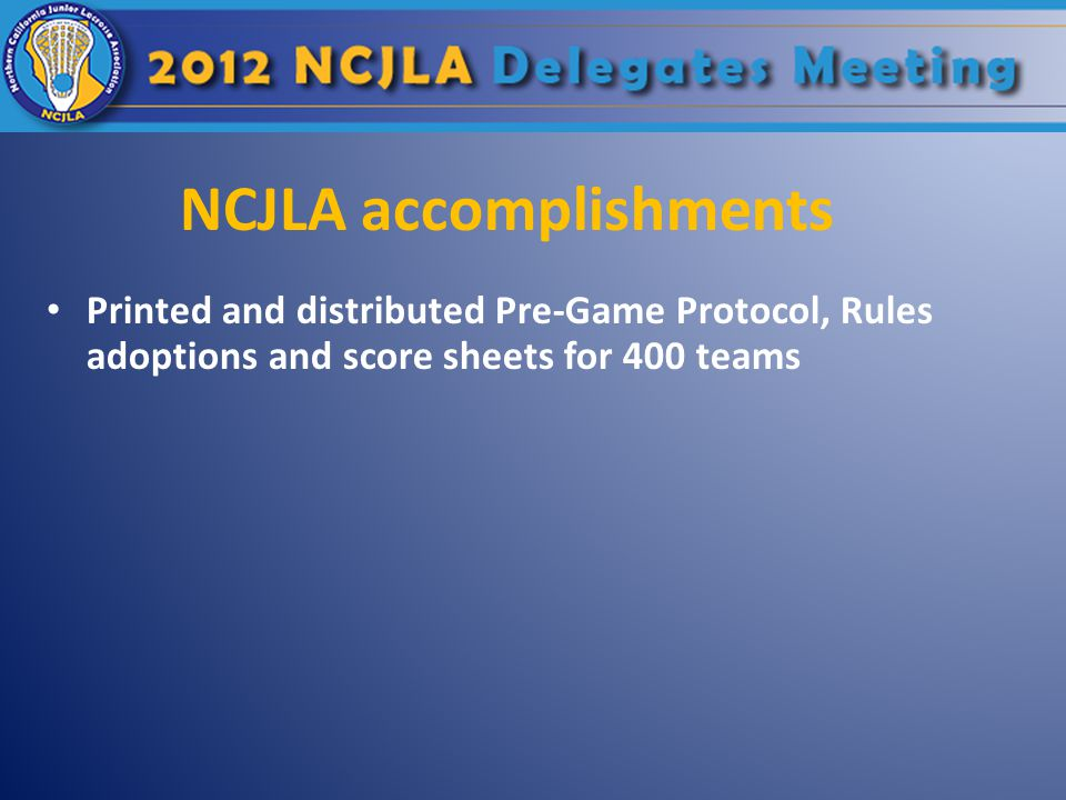 NCJLA accomplishments Printed and distributed Pre-Game Protocol, Rules adoptions and score sheets for 400 teams