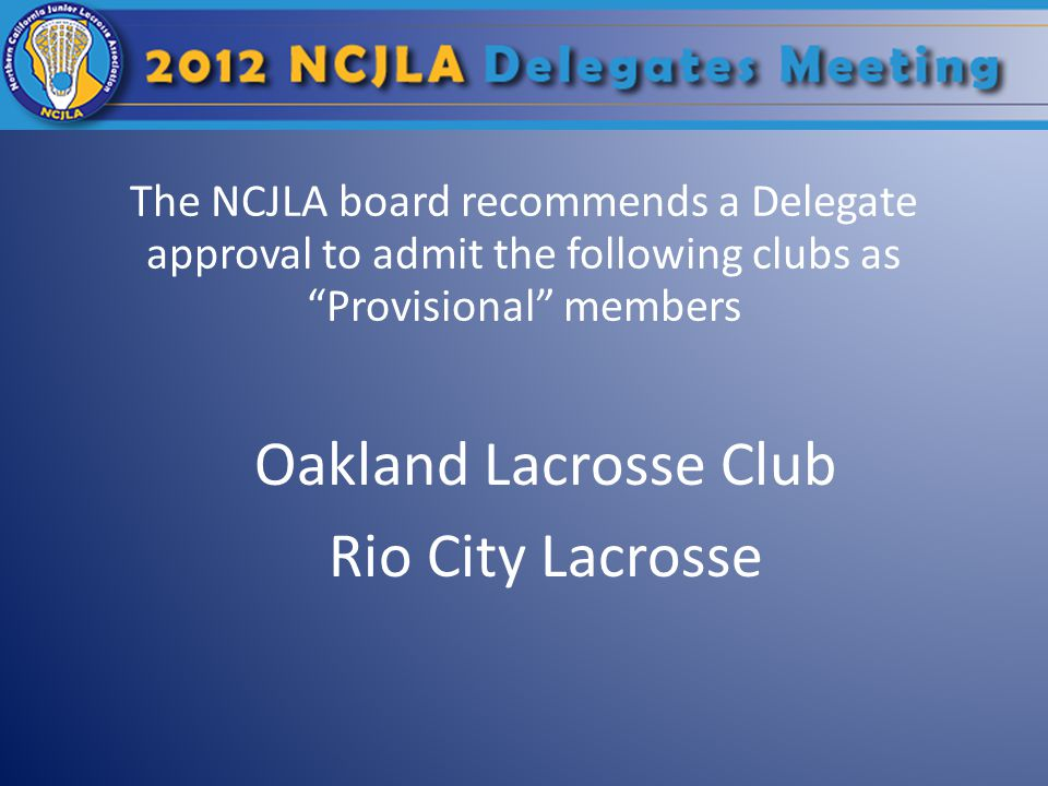 """The NCJLA board recommends a Delegate approval to admit the following clubs as """"Provisional"""" members Oakland Lacrosse Club Rio City Lacrosse"""