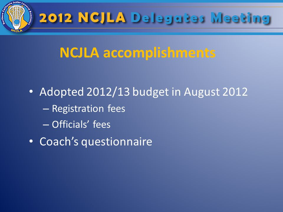 NCJLA accomplishments Adopted 2012/13 budget in August 2012 – Registration fees – Officials' fees Coach's questionnaire