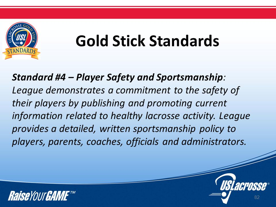 Standard #4 – Player Safety and Sportsmanship: League demonstrates a commitment to the safety of their players by publishing and promoting current information related to healthy lacrosse activity.