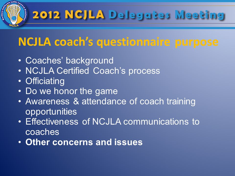 NCJLA coach's questionnaire purpose Coaches' background NCJLA Certified Coach's process Officiating Do we honor the game Awareness & attendance of coach training opportunities Effectiveness of NCJLA communications to coaches Other concerns and issues