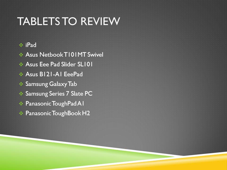 TABLETS TO REVIEW  iPad  Asus Netbook T101MT Swivel  Asus Eee Pad Slider SL101  Asus B121-A1 EeePad  Samsung Galaxy Tab  Samsung Series 7 Slate PC  Panasonic ToughPad A1  Panasonic ToughBook H2