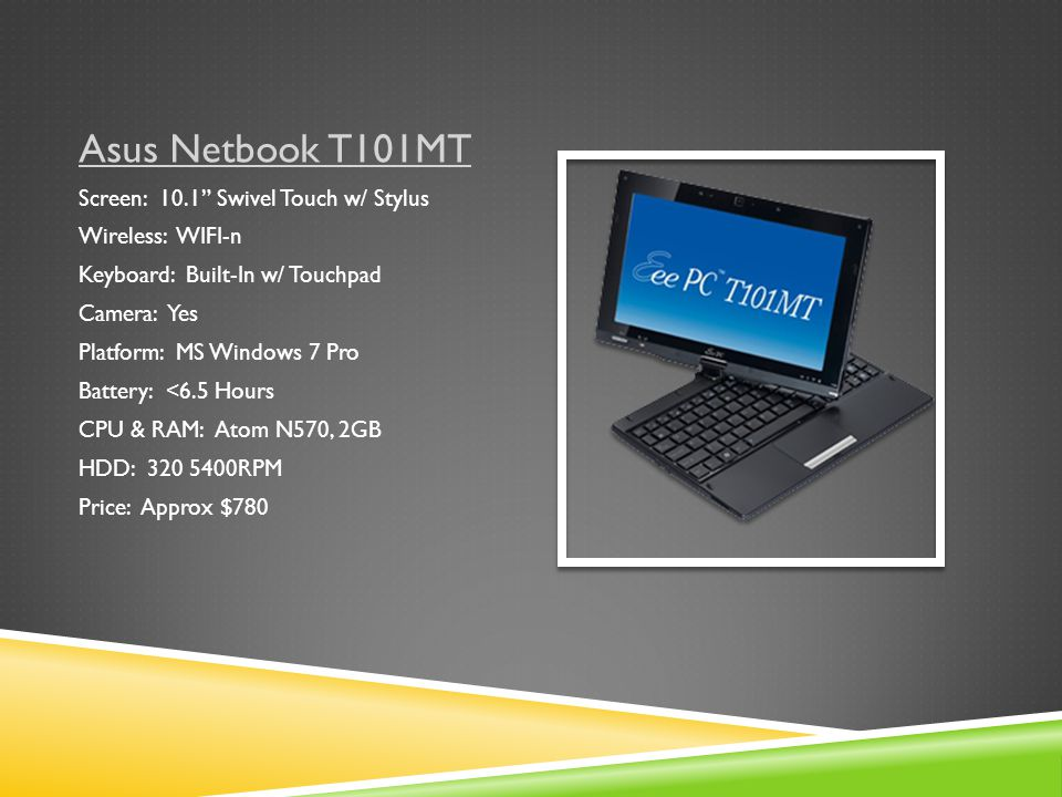 Asus Netbook T101MT Screen: 10.1 Swivel Touch w/ Stylus Wireless: WIFI-n Keyboard: Built-In w/ Touchpad Camera: Yes Platform: MS Windows 7 Pro Battery: <6.5 Hours CPU & RAM: Atom N570, 2GB HDD: 320 5400RPM Price: Approx $780