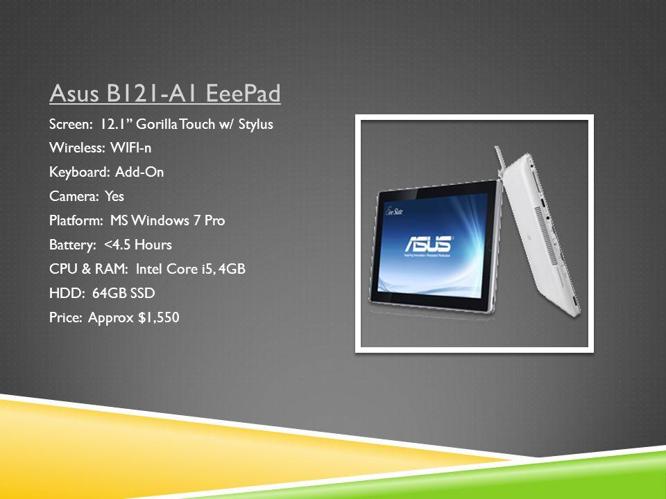 Asus B121-A1 EeePad Screen: 12.1 Gorilla Touch w/ Stylus Wireless: WIFI-n Keyboard: Add-On Camera: Yes Platform: MS Windows 7 Pro Battery: <4.5 Hours CPU & RAM: Intel Core i5, 4GB HDD: 64GB SSD Price: Approx $1,550