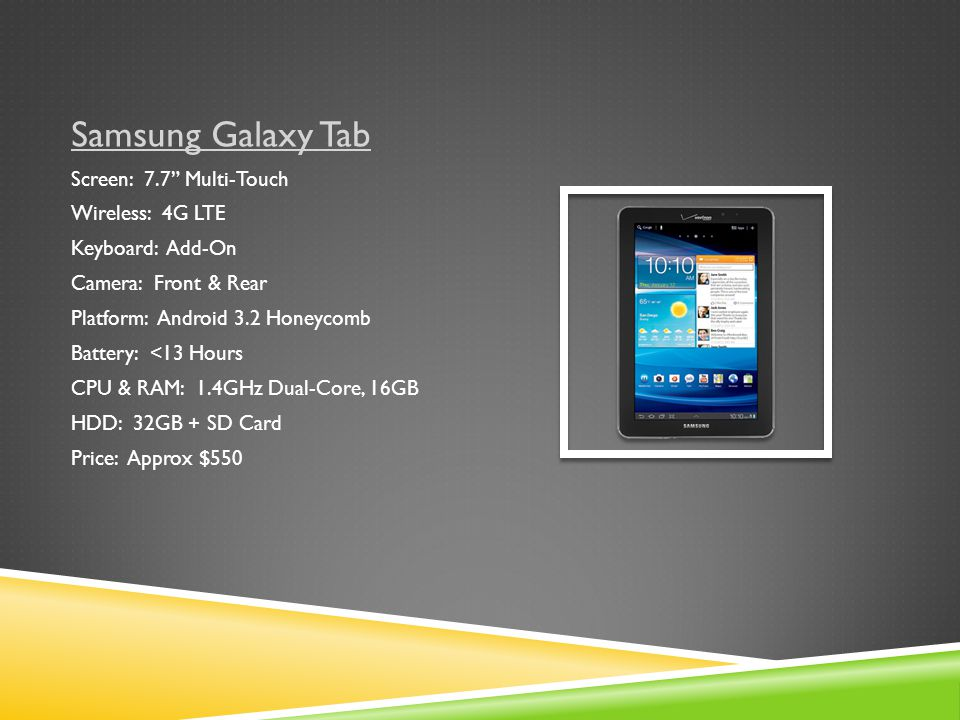 Samsung Galaxy Tab Screen: 7.7 Multi-Touch Wireless: 4G LTE Keyboard: Add-On Camera: Front & Rear Platform: Android 3.2 Honeycomb Battery: <13 Hours CPU & RAM: 1.4GHz Dual-Core, 16GB HDD: 32GB + SD Card Price: Approx $550