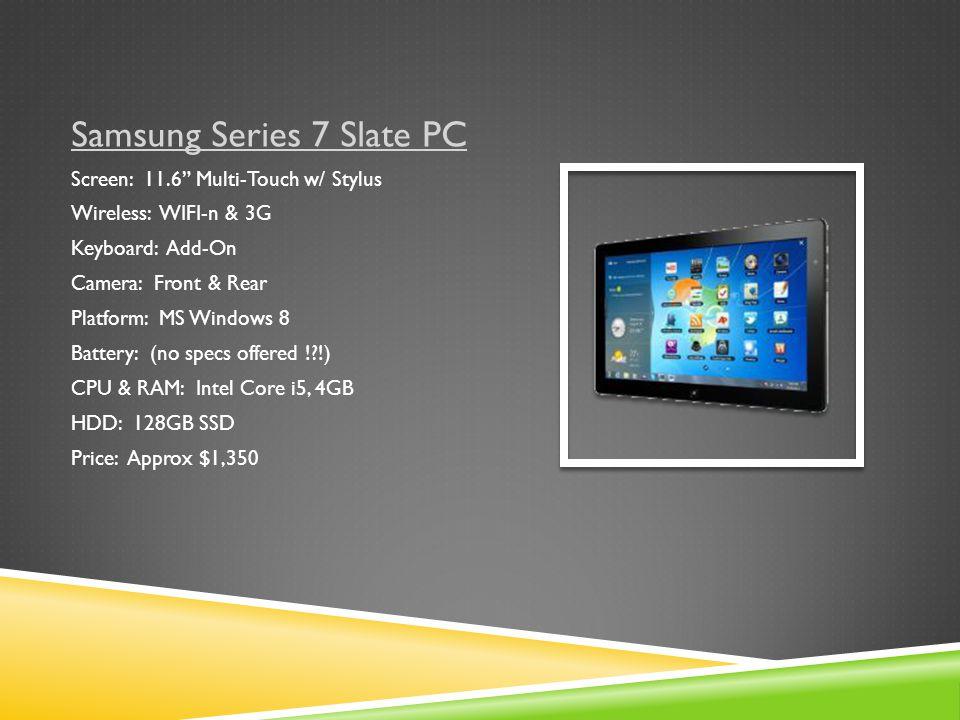 Samsung Series 7 Slate PC Screen: 11.6 Multi-Touch w/ Stylus Wireless: WIFI-n & 3G Keyboard: Add-On Camera: Front & Rear Platform: MS Windows 8 Battery: (no specs offered ! !) CPU & RAM: Intel Core i5, 4GB HDD: 128GB SSD Price: Approx $1,350