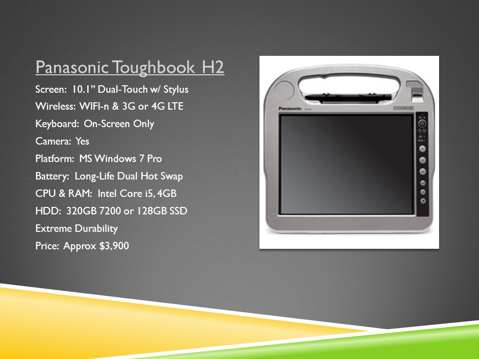 Panasonic Toughbook H2 Screen: 10.1 Dual-Touch w/ Stylus Wireless: WIFI-n & 3G or 4G LTE Keyboard: On-Screen Only Camera: Yes Platform: MS Windows 7 Pro Battery: Long-Life Dual Hot Swap CPU & RAM: Intel Core i5, 4GB HDD: 320GB 7200 or 128GB SSD Extreme Durability Price: Approx $3,900