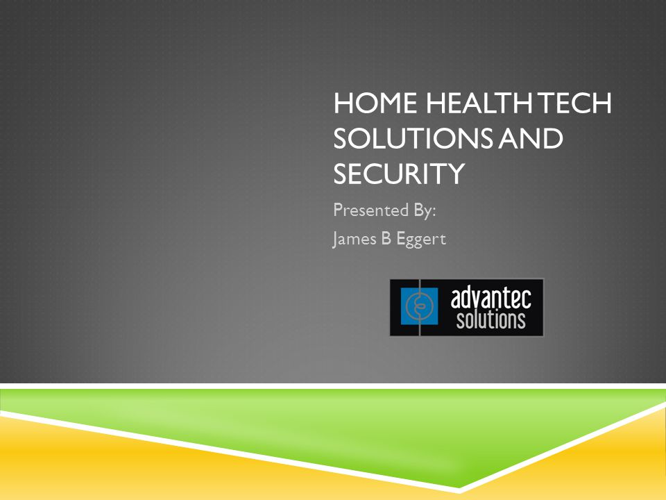 HOME HEALTH TECH SOLUTIONS AND SECURITY Presented By: James B Eggert