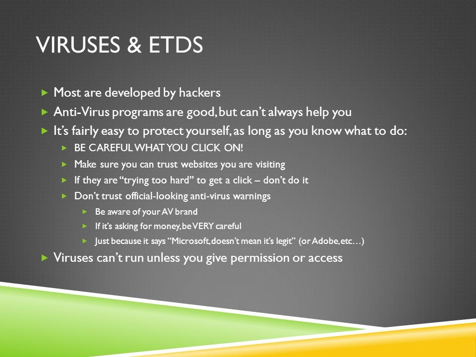 VIRUSES & ETDS  Most are developed by hackers  Anti-Virus programs are good, but can't always help you  It's fairly easy to protect yourself, as long as you know what to do:  BE CAREFUL WHAT YOU CLICK ON.