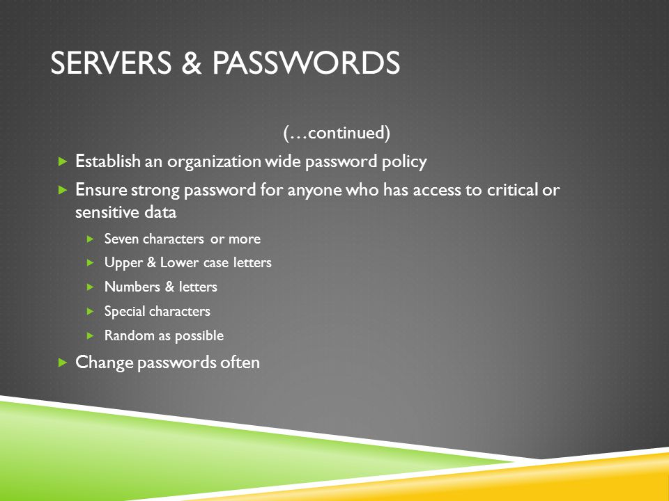 SERVERS & PASSWORDS (…continued)  Establish an organization wide password policy  Ensure strong password for anyone who has access to critical or sensitive data  Seven characters or more  Upper & Lower case letters  Numbers & letters  Special characters  Random as possible  Change passwords often