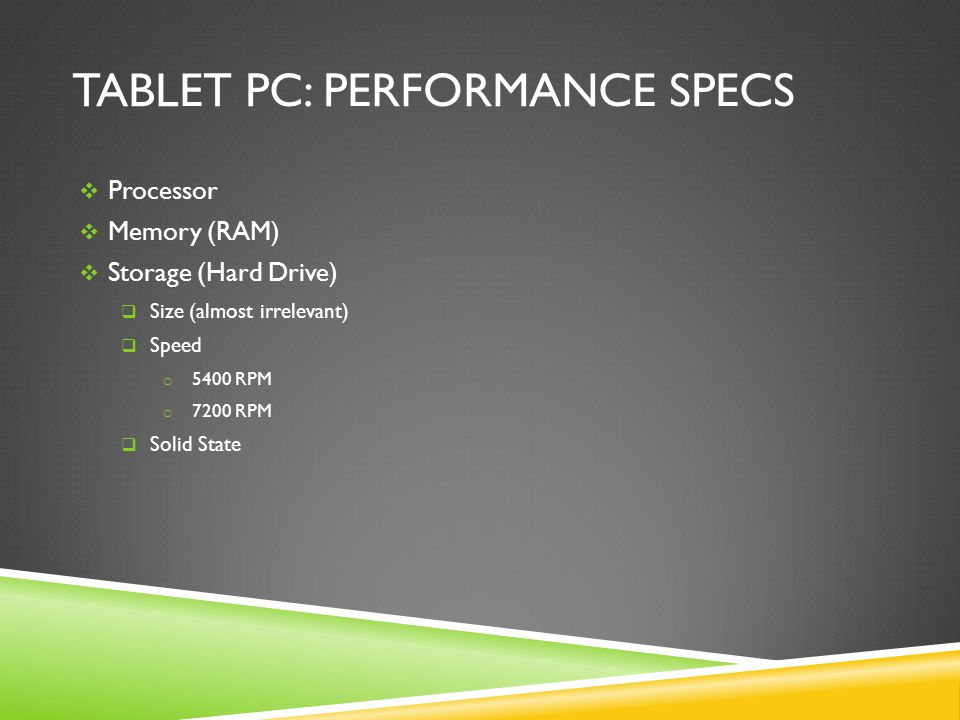 TABLET PC: PERFORMANCE SPECS  Processor  Memory (RAM)  Storage (Hard Drive)  Size (almost irrelevant)  Speed o 5400 RPM o 7200 RPM  Solid State