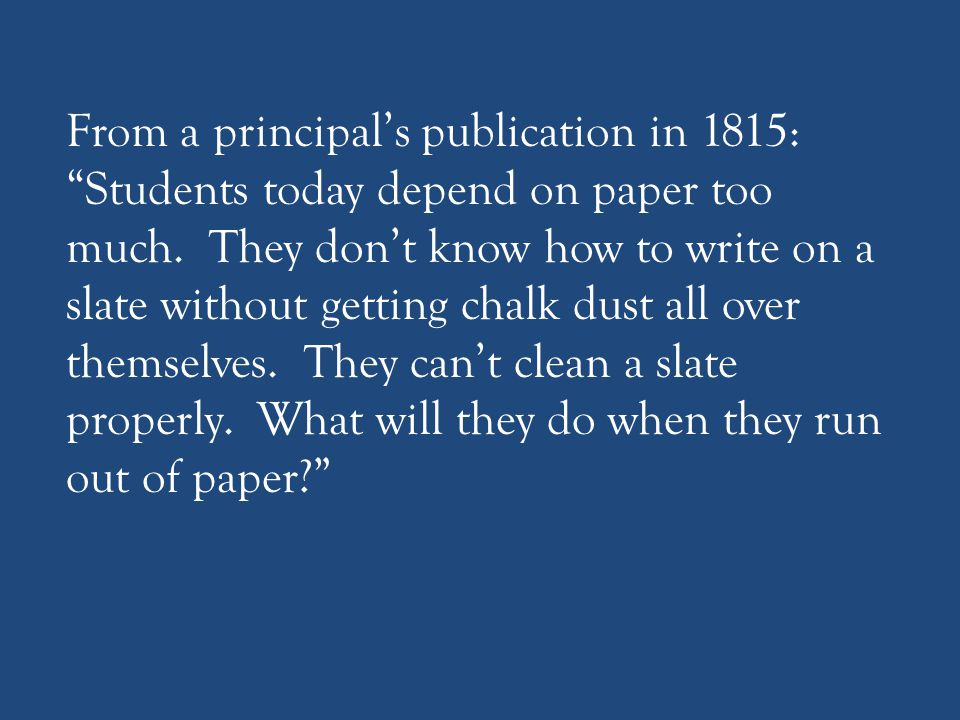 """From a principal's publication in 1815: """"Students today depend on paper too much. They don't know how to write on a slate without getting chalk dust a"""