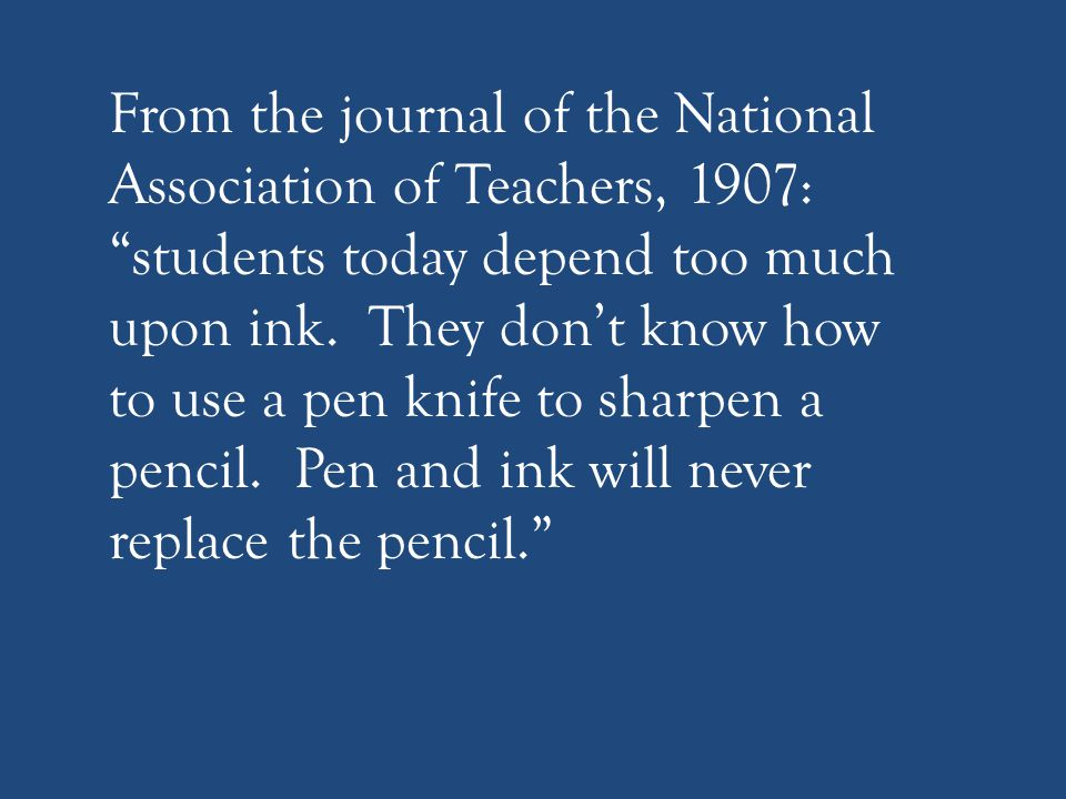 """From the journal of the National Association of Teachers, 1907: """"students today depend too much upon ink. They don't know how to use a pen knife to sh"""