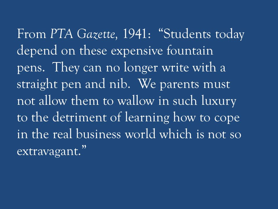 """From PTA Gazette, 1941: """"Students today depend on these expensive fountain pens. They can no longer write with a straight pen and nib. We parents must"""