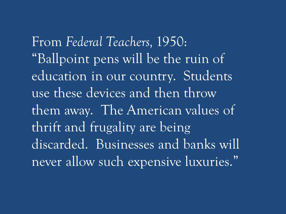 """From Federal Teachers, 1950: """"Ballpoint pens will be the ruin of education in our country. Students use these devices and then throw them away. The Am"""