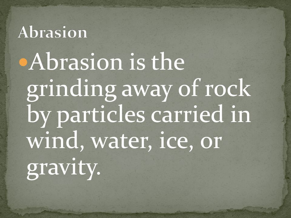 Abrasion is the grinding away of rock by particles carried in wind, water, ice, or gravity.