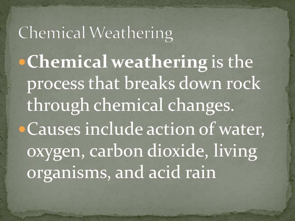 Chemical weathering is the process that breaks down rock through chemical changes. Causes include action of water, oxygen, carbon dioxide, living orga
