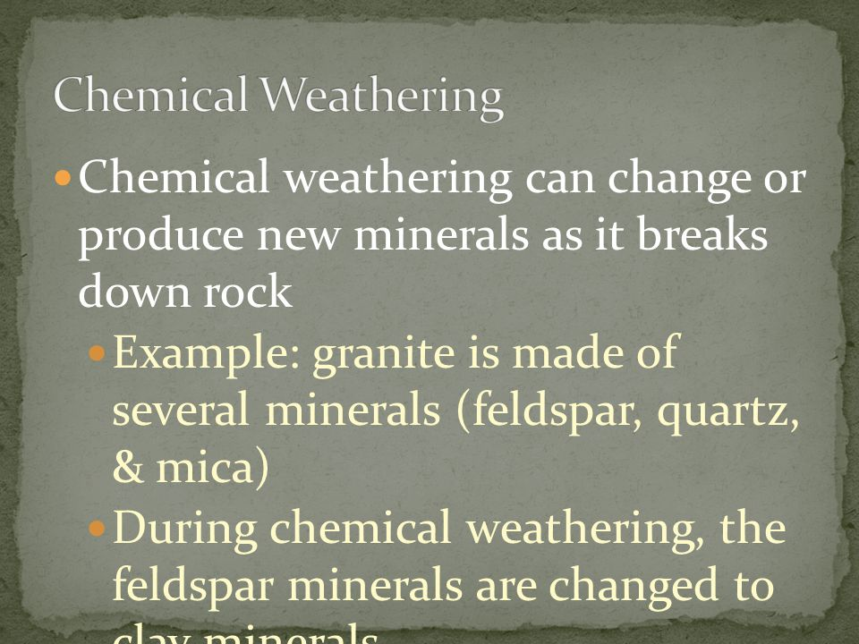 Chemical weathering can change or produce new minerals as it breaks down rock Example: granite is made of several minerals (feldspar, quartz, & mica)