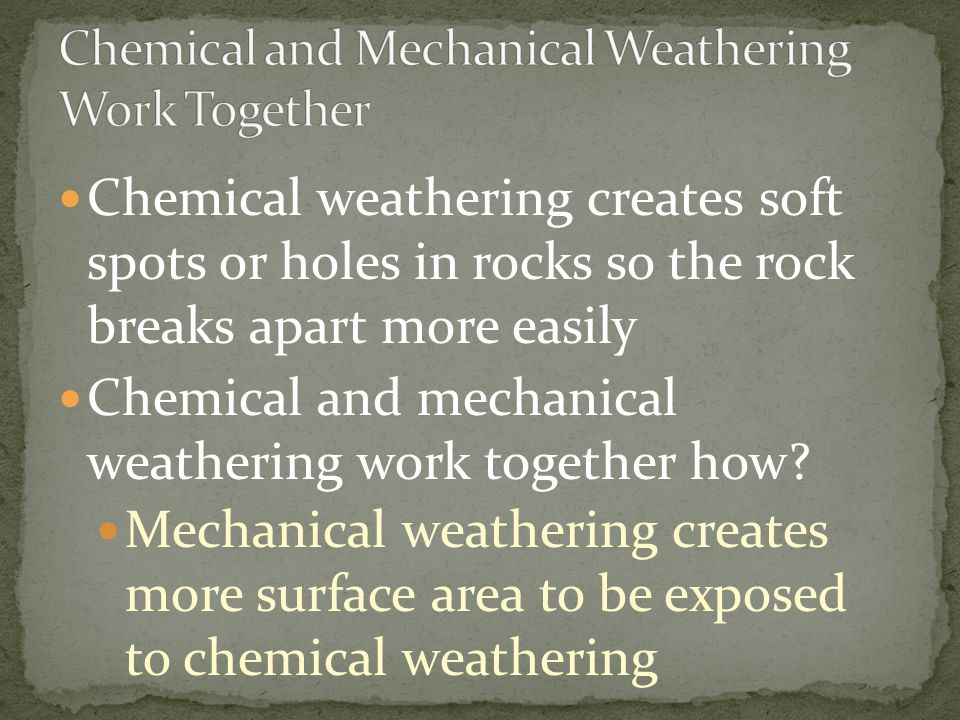 Chemical weathering creates soft spots or holes in rocks so the rock breaks apart more easily Chemical and mechanical weathering work together how? Me