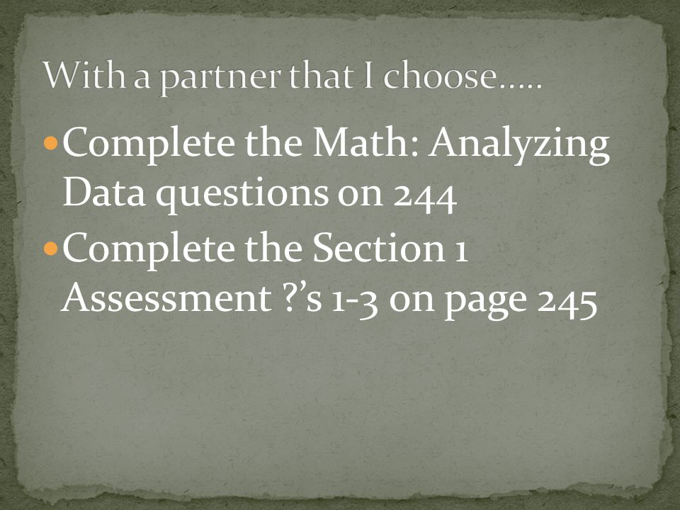 Complete the Math: Analyzing Data questions on 244 Complete the Section 1 Assessment ?'s 1-3 on page 245