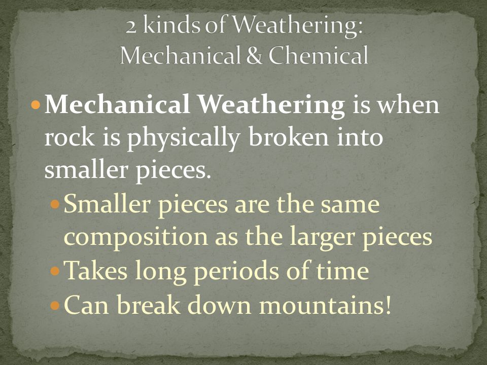 Mechanical Weathering is when rock is physically broken into smaller pieces. Smaller pieces are the same composition as the larger pieces Takes long p