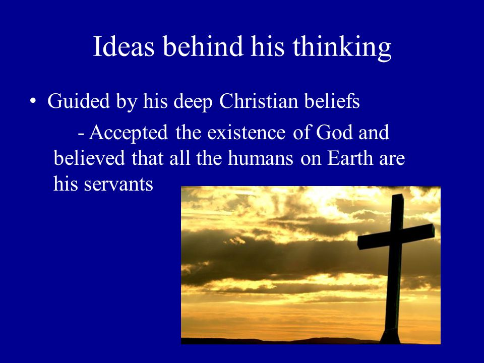 Ideas behind his thinking Guided by his deep Christian beliefs - Accepted the existence of God and believed that all the humans on Earth are his serva