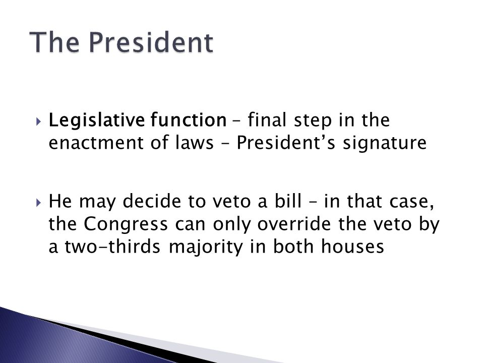  Legislative function – final step in the enactment of laws – President's signature  He may decide to veto a bill – in that case, the Congress can only override the veto by a two-thirds majority in both houses