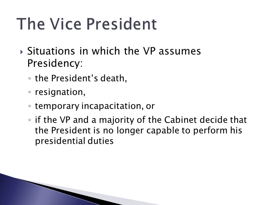  Situations in which the VP assumes Presidency: ◦ the President's death, ◦ resignation, ◦ temporary incapacitation, or ◦ if the VP and a majority of the Cabinet decide that the President is no longer capable to perform his presidential duties
