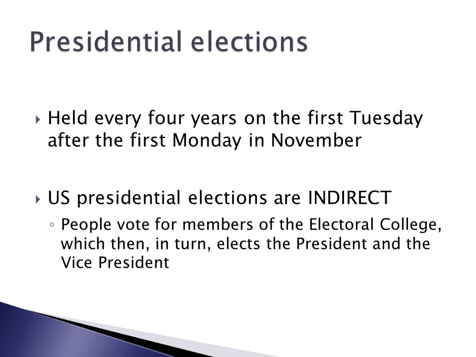 Held every four years on the first Tuesday after the first Monday in November  US presidential elections are INDIRECT ◦ People vote for members of the Electoral College, which then, in turn, elects the President and the Vice President