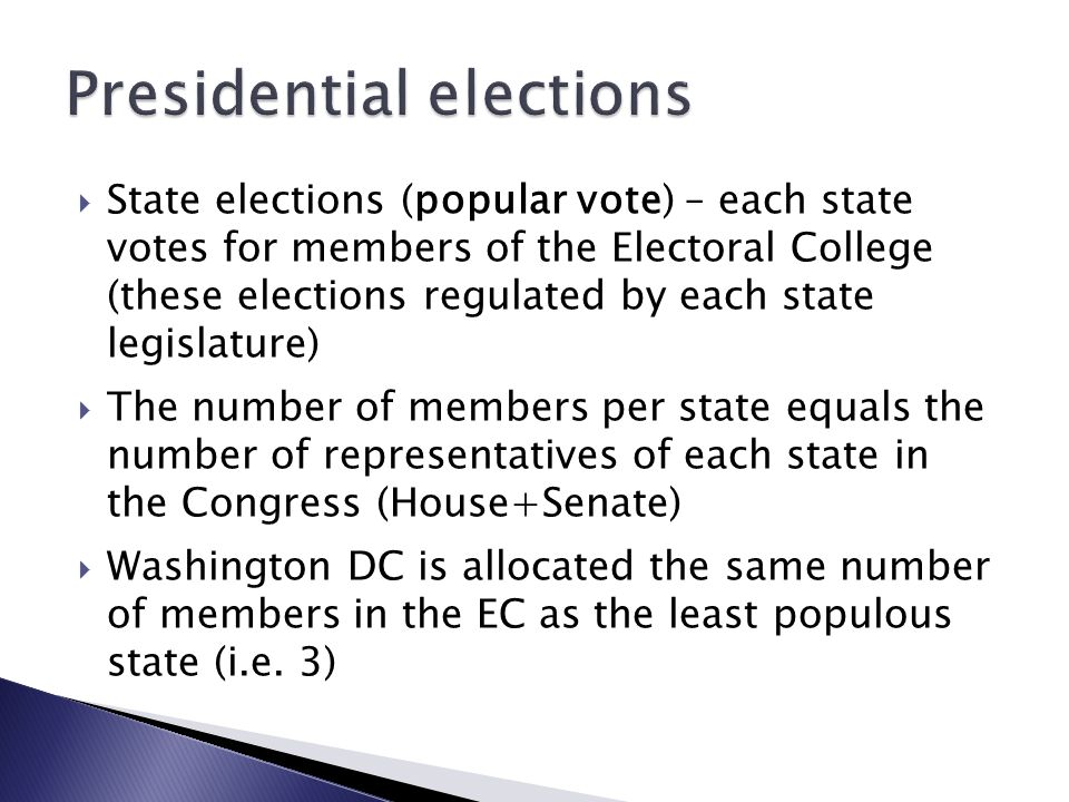  State elections (popular vote) – each state votes for members of the Electoral College (these elections regulated by each state legislature)  The number of members per state equals the number of representatives of each state in the Congress (House+Senate)  Washington DC is allocated the same number of members in the EC as the least populous state (i.e.